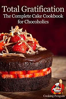 Total Gratification: The Complete Cake Cookbook for Chocoholics (English Edition) von [Cooking Penguin]