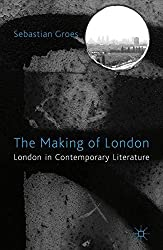 The Making of London: London in Contemporary Literature by Sebastian Groes (2011-09-01)