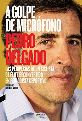 A golpe de micrófono: Las peripecias de un ciclista de élite reconvertido en periodista deportivo por Pedro Delgado