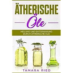 Ätherische Öle: Heilung und Entspannung durch Ätherische Öle/ natürliche Medizin
