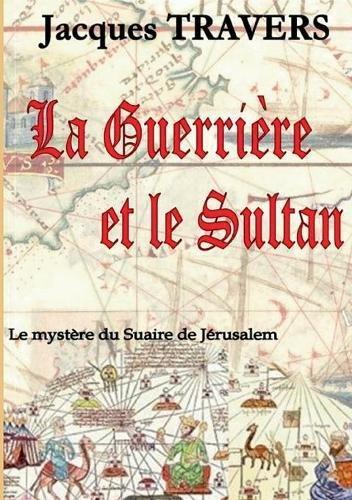 La guerrière et le sultan : Le mystère du suaire de Jérusalem