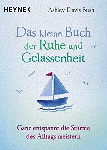 Das kleine Buch der Ruhe und Gelassenheit: Ganz entspannt die Stürme des Alltags meistern