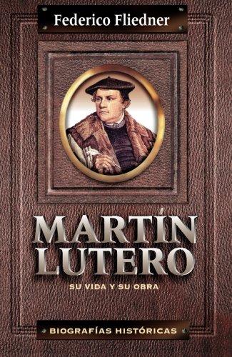 Martín Lutero: Su Vida Y Su Obra (Biografias Historicas) por Federico Fliedner