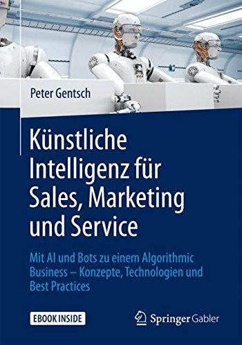 Künstliche Intelligenz für Sales, Marketing und Service: Mit AI und Bots zu einem Algorithmic Business – Konzepte, Technologien und Best Practices