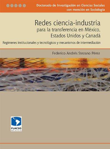 Redes ciencia-industria para la transferencia en México, Estados Unidos y Canadá: regímenes institucionales y tecnológicos y mecanismos de intermediación por Federico Andrés Stezano Pérez