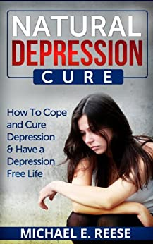 Natural Depression Cure: How To Cope With and Cure Depression & Have a Depression Free Life by [Reese, Michael E.]