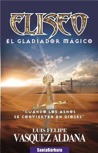 Eliseo, el gladiador mágico (relatos misticos del autor  luis felipe vásquez aldana nº 1)