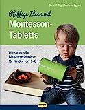 Pfiffige Ideen mit Montessori-Tabletts: Wirkungsvolle Bildungserlebnisse für Kinder von 1 - 6
