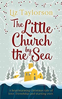 The Little Church by the Sea: A heart-warming Christmas tale of love, friendship and starting over by [Taylorson, Liz]
