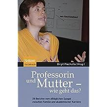 Professorin und Mutter - wie geht das?: 28 Berichte vom alltäglichen Spagat zwischen Familie und akademischer Karriere
