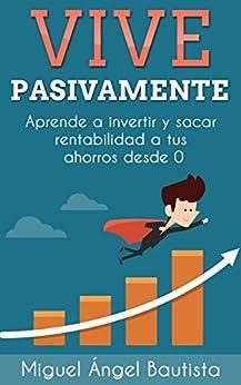 Vive Pasivamente: Aprende a invertir y sacar rentabilidad a tus ahorros desde 0 (Spanish Edition)