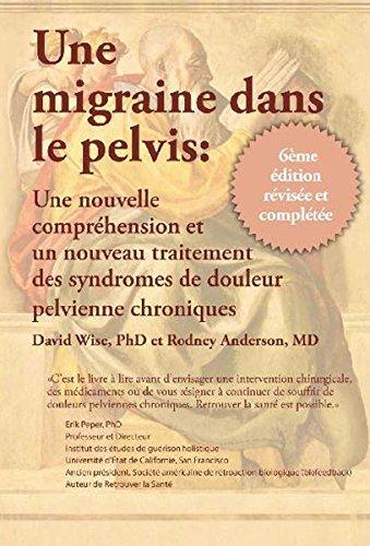 Une Migraine dans le Pelvis: Une nouvelle comprehension et un nouyean traitement des syndromes de douleur pelvienne chroniques