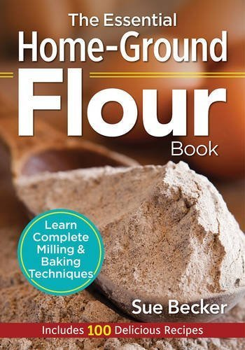 The Essential Home-Ground Flour Book: Learn Complete Milling and Baking Techniques, Includes 100 Delicious Recipes by Sue Becker (2016-05-10)