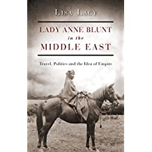 Lady Anne Blunt in the Middle East: Travel, Politics and the Idea of Empire (International Library of Historical Studies)