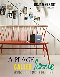 A Place Called Home: Creating Beautiful Spaces to Call Your Own by Jason Grant (2013-10-15)