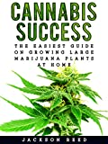 Cannabis Success: The Easiest Guide on Growing Large Marijuana Plants at Home (Cannabis, Cannabis Growing, Marijuana, Marijuana Growing, Medical Marijuana, Medical Cannabis, Hydroponics)