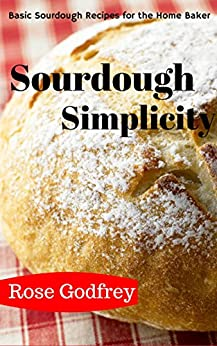 Sourdough Simplicity: Basic Sourdough Recipes for the Home Baker (English Edition) von [Godfrey, Rose]