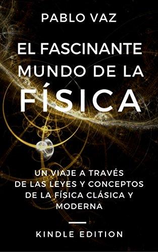El fascinante mundo de la Física: Un viaje a través de las leyes y los conceptos de la Física clásica y moderna por Pablo Vaz