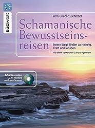 Schamanische Bewusstseinsreisen: Innere Wege finden zur Heilung, Kraft und Intuition. Mit Audio-CD