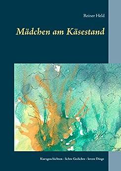 Mädchen am Käsestand: Kurzgeschichten, lichte Gedichte, letzte Dinge (German Edition) de [Held, Reiner]