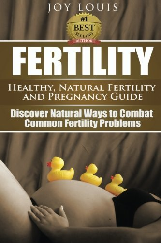Fertility: Healthy, Natural Fertility and Pregnancy Guide - Discover Natural Ways to Combat Common Fertility Problems (Volume 1) by Joy Louis (2015-04-20)
