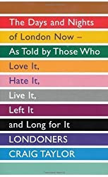 Londoners: The Days and Nights of London Now, As Told by Those Who Love It, Hate It, Live It, Left It and Long for It by Craig Taylor (2011)