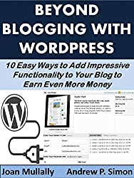 Beyond Blogging with WordPress: 10 Easy Ways to Add Impressive Functionality to Your Blog to Earn Even More Money (Business Basics for Beginners Book 26) (English Edition)