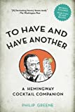 To Have and Have Another Revised Edition: A Hemingway Cocktail Companion