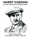 Harry Vardon: A Career Record of a Champion Golfer