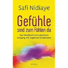 Gefühle sind zum Fühlen da: Das Handbuch vom positiven Umgang mit negativen Emotionen (German Edition)