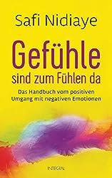 Gefühle sind zum Fühlen da: Das Handbuch vom positiven Umgang mit negativen Emotionen