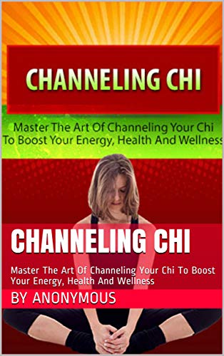 Channeling Chi: Master The Art Of Channeling Your Chi To Boost Your Energy, Health And Wellness (English Edition)