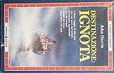 Destinazione ignota : L'ultimo viaggio di otto navi che non sono mai tornate. Un'indagine approfondita su i più intrigati misteri del mare degli ultimi 150 anni