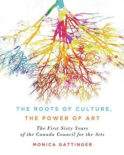 the-roots-of-culture-the-power-of-art-the-first-sixty-years-of-the-canada-council-for-the-arts