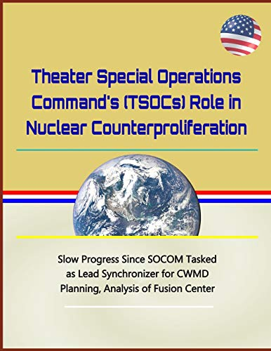 Theater Special Operations Command's (TSOCs) Role in Nuclear Counterproliferation - Slow Progress Since SOCOM Tasked as Lead Synchronizer for CWMD Planning, Analysis of Fusion Center
