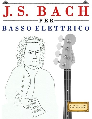 J. S. Bach Per Basso Elettrico: 10 Pezzi Facili Per Basso Elettrico Libro Per Principianti