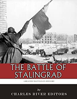 The Greatest Battles in History: The Battle of Stalingrad (English Edition) von [Charles River Editors]