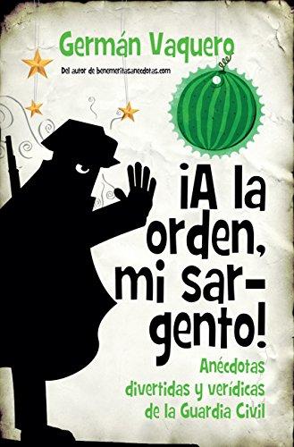 ¡A la orden, mi sargento! Anécdotas divertidas y verídicas de la Guardia Civil (Sociedad actual) por Germán Vaquero