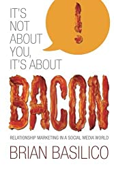 It's Not About You, It's About Bacon: Relationship Marketing in a Social Media World by Brian Basilico (2013-07-01)