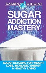 Sugar Addiction Mastery: Sugar Detoxing For Weight Loss, Increased Energy & Healthy Living by Darrin Wiggins (2015-03-02)