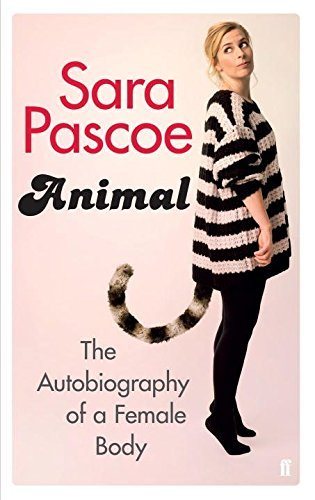 Animal: The Autobiography of a Female Body by Sara Pascoe (2016-04-21)