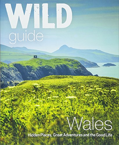 Wild Guide Wales and Marches: Hidden places, great adventures & the good life in Wales (including Herefordshire and Shropshire) (Wild Guides)