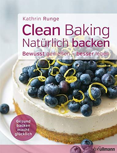 Clean Baking - Natürlich backen: Gesund backen macht glücklich (Des Grundsätze Backens)