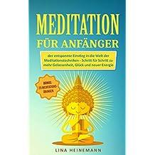 Meditation für Anfänger: der entspannte Einstieg in die Welt der Meditationstechniken - Schritt für Schritt zu mehr Gelassenheit, Glück und neuer Energie