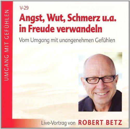 Betz, Robert Angst, Wut, Schmerz u.a. in Freude verwandeln. Vom Umgang mit unangenehmen Gefühlen: Live-Vortrag von Robert Betz