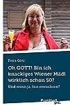 Oh Gott! Bin ich Knackiges Wiener Mädl Wirklich Schon 50?: Und Wenn ja, Fast Erwachsen?