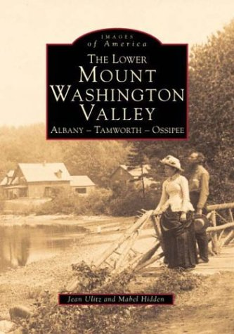 The Lower Mount Washington Valley: Albany, Tamworth, Ossipee (Images of America (Arcadia Publishing)) Lower Mount