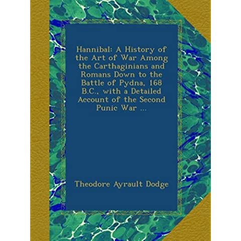 Hannibal: A History of the Art of War Among the Carthaginians and Romans Down to the Battle of Pydna, 168 B.C., with a Detailed Account of the Second Punic War ...