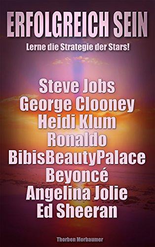Erfolgreich werden. Lerne die Strategie der Stars: Von Steve Jobs über Angelina Jolie bis Ed Sheeran. In 6 einfachen Schritten zum Erfolg. Für mehr Geld, mehr Zeit und mehr Leben. (Jobs Ebook Steve)