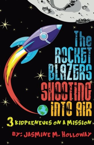 The Rocket Blazers Shooting Into Air: 3 Kidpreneurs on a Mission (Blazer Holloway)